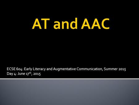 ECSE 604: Early Literacy and Augmentative Communication, Summer 2015 Day 4: June 17 th, 2015.