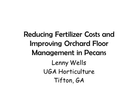 Reducing Fertilizer Costs and Improving Orchard Floor Management in Pecans Lenny Wells UGA Horticulture Tifton, GA.