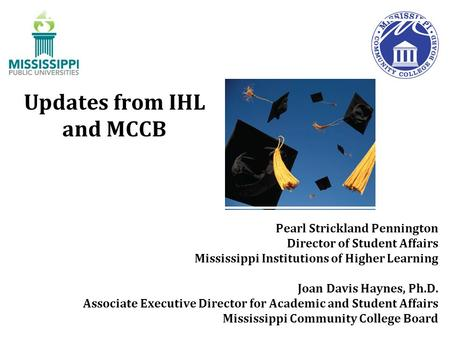 Updates from IHL and MCCB Pearl Strickland Pennington Director of Student Affairs Mississippi Institutions of Higher Learning Joan Davis Haynes, Ph.D.
