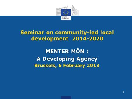 Seminar on community-led local development 2014-2020 MENTER MÔN : A Developing Agency Brussels, 6 February 2013 1.