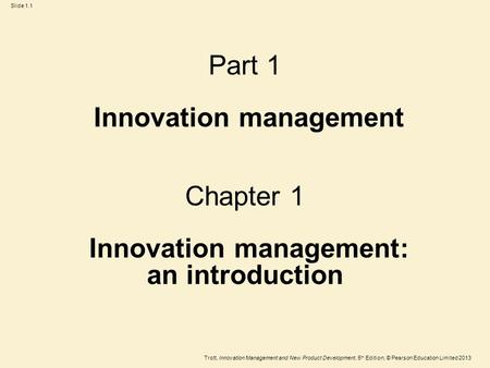 Trott, Innovation Management and New Product Development, 5 th Edition, © Pearson Education Limited 2013 Slide 1.1 Part 1 Innovation management Chapter.
