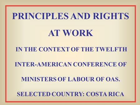 PRINCIPLES AND RIGHTS AT WORK IN THE CONTEXT OF THE TWELFTH INTER-AMERICAN CONFERENCE OF MINISTERS OF LABOUR OF OAS. SELECTED COUNTRY: COSTA RICA.
