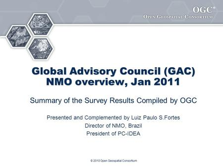 ® Global Advisory Council (GAC) NMO overview, Jan 2011 Summary of the Survey Results Compiled by OGC Presented and Complemented by Luiz Paulo S.Fortes.