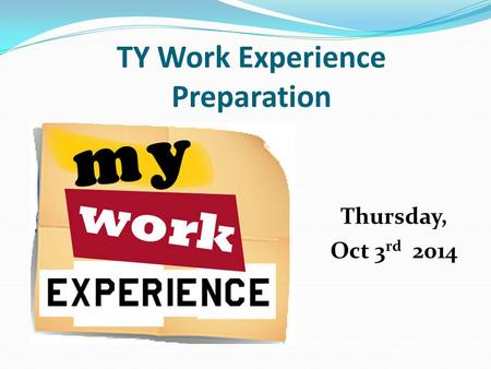 TY Work Experience Preparation Thursday, Oct 3 rd 2014.