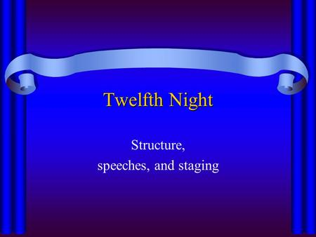 Twelfth Night Structure, speeches, and staging. Twelfth Night -- Act I Scene 1 Orsino sad Scene 2 Viola sad To serve Orsino Scene 3 Sir Toby drunk Maria.