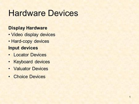 1 Hardware Devices Display Hardware Video display devices Hard-copy devices Input devices Locator Devices Keyboard devices Valuator Devices Choice Devices.