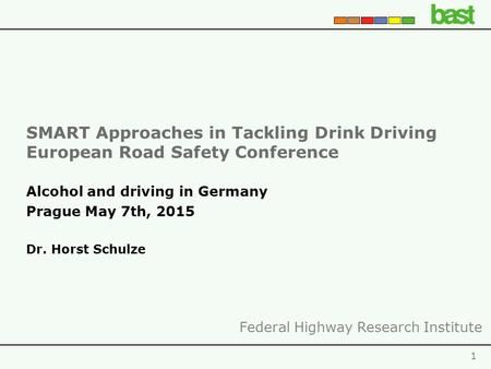SMART Approaches in Tackling Drink Driving European Road Safety Conference 1 Alcohol and driving in Germany Prague May 7th, 2015 Dr. Horst Schulze Federal.