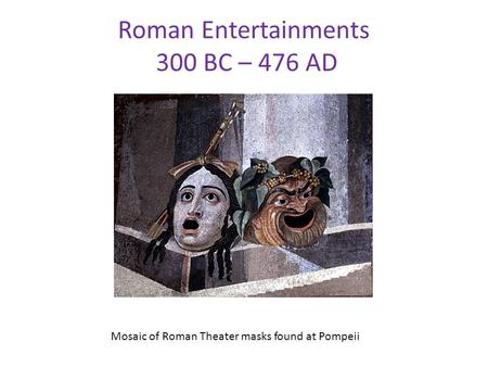 Roman Entertainments 300 BC – 476 AD Mosaic of Roman Theater masks found at Pompeii.