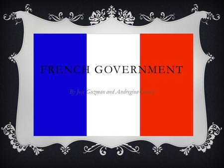 FRENCH GOVERNMENT By Jose Guzman and Andregina Gomez.