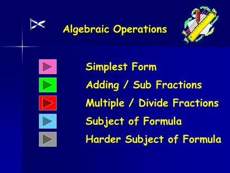 Algebraic Operations Simplest Form Adding / Sub Fractions Multiple / Divide Fractions Subject of Formula Harder Subject of Formula.