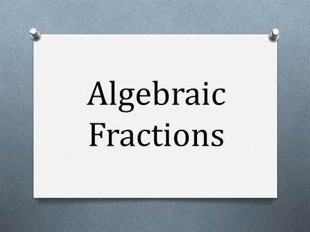 Algebraic Fractions. Algebraic Fractions – Core 3, Chapter 1 Session 1 LO:Add, subtract, multiply and divide algebraic fractions. Session 2 LO:Write improper.