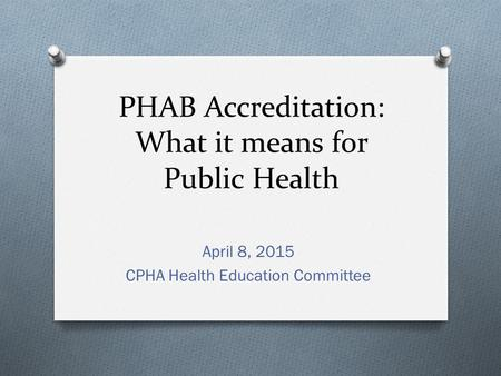 PHAB Accreditation: What it means for Public Health April 8, 2015 CPHA Health Education Committee.