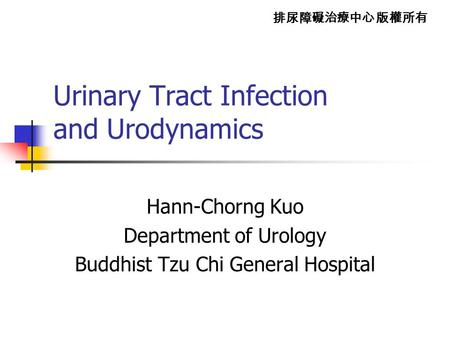 排尿障礙治療中心 版權所有 Urinary Tract Infection and Urodynamics Hann-Chorng Kuo Department of Urology Buddhist Tzu Chi General Hospital.