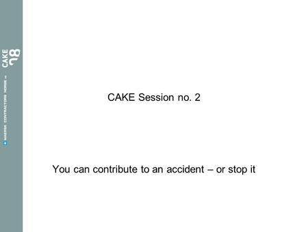 CAKE Session no. 2 You can contribute to an accident – or stop it.