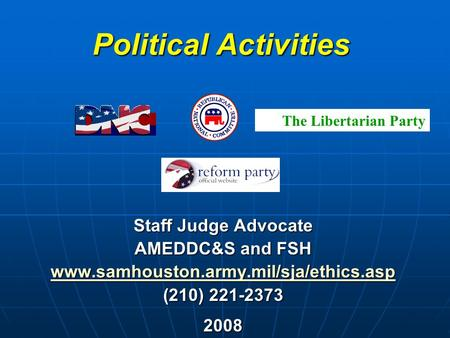 Political Activities Staff Judge Advocate AMEDDC&S and FSH www.samhouston.army.mil/sja/ethics.asp (210) 221-2373 2008 The Libertarian Party.