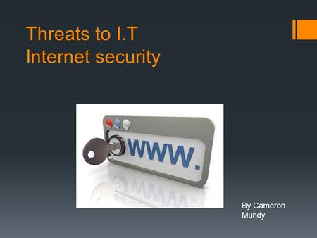 Threats to I.T Internet security By Cameron Mundy.