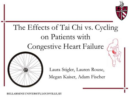 BELLARMINE UNIVERSITY, LOUISVILLE, KY The Effects of Tai Chi vs. Cycling on Patients with Congestive Heart Failure Laura Stigler, Lauren Rouse, Megan Kaiser,