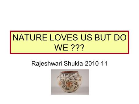 NATURE LOVES US BUT DO WE ??? Rajeshwari Shukla-2010-11.