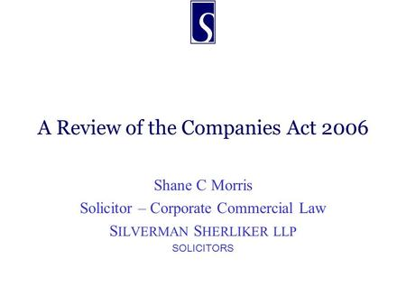 A Review of the Companies Act 2006 Shane C Morris Solicitor – Corporate Commercial Law S ILVERMAN S HERLIKER LLP SOLICITORS.