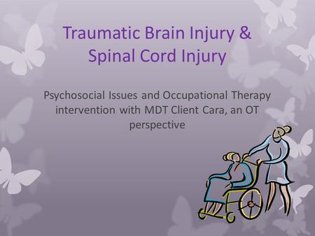 Traumatic Brain Injury & Spinal Cord Injury Psychosocial Issues and Occupational Therapy intervention with MDT Client Cara, an OT perspective.