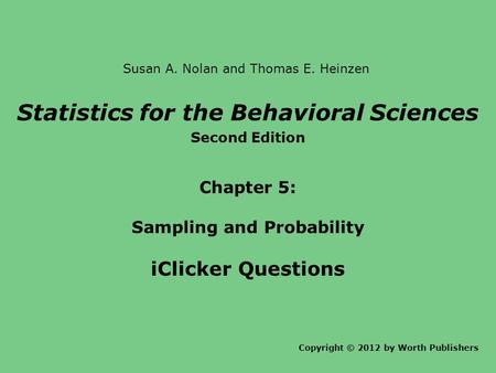 Statistics for the Behavioral Sciences Second Edition Chapter 5: Sampling and Probability iClicker Questions Copyright © 2012 by Worth Publishers Susan.