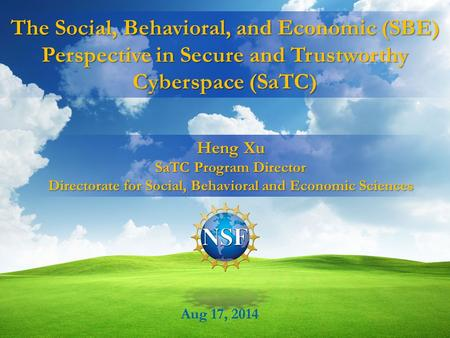 The Social, Behavioral, and Economic (SBE) Perspective in Secure and Trustworthy Cyberspace (SaTC) Aug 17, 2014 Heng Xu SaTC Program Director Directorate.