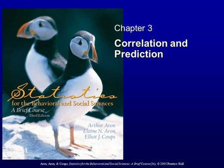 Aron, Aron, & Coups, Statistics for the Behavioral and Social Sciences: A Brief Course (3e), © 2005 Prentice Hall Chapter 3 Correlation and Prediction.
