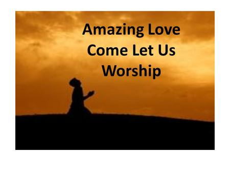Amazing Love Come Let Us Worship. PSALM 95 1 Come, let us sing for joy to the LORD; let us shout aloud to the Rock of our salvation. 2 Let us come before.