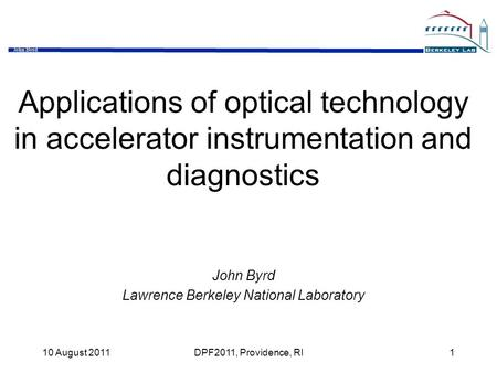 John Byrd 10 August 2011DPF2011, Providence, RI1 Applications of optical technology in accelerator instrumentation and diagnostics John Byrd Lawrence Berkeley.