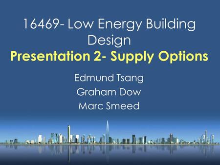16469- Low Energy Building Design Presentation 2- Supply Options Edmund Tsang Graham Dow Marc Smeed.