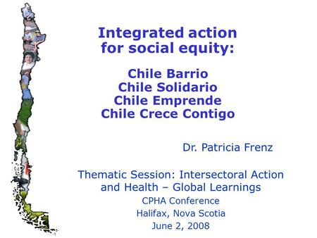 Integrated action for social equity: Chile Barrio Chile Solidario Chile Emprende Chile Crece Contigo Thematic Session: Intersectoral Action and Health.