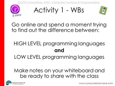 Activity 1 - WBs 5 mins Go online and spend a moment trying to find out the difference between: HIGH LEVEL programming languages and LOW LEVEL programming.