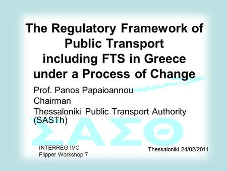 The Regulatory Framework of Public Transport including FTS in Greece under a Process of Change Prof. Panos Papaioannou Chairman Thessaloniki Public Transport.