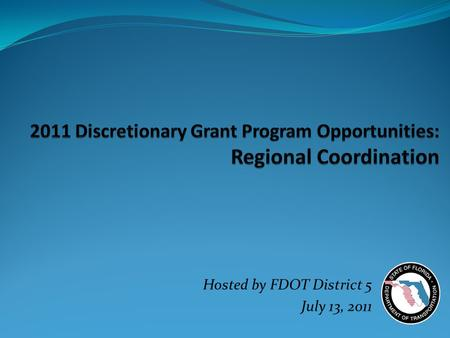Hosted by FDOT District 5 July 13, 2011. Purpose and Objective  Collectively understand the opportunities available  Discuss and strategize priorities.
