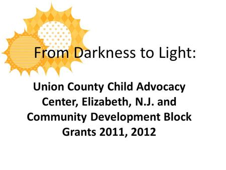 From Darkness to Light: Union County Child Advocacy Center, Elizabeth, N.J. and Community Development Block Grants 2011, 2012.