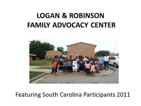 LOGAN & ROBINSON FAMILY ADVOCACY CENTER Featuring South Carolina Participants 2011.