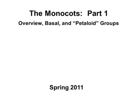 "The Monocots: Part 1 Overview, Basal, and ""Petaloid"" Groups Spring 2011."