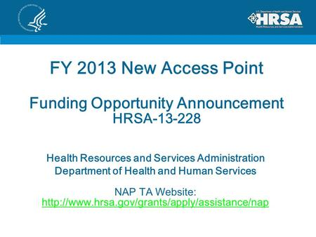 FY 2013 New Access Point Funding Opportunity Announcement HRSA-13-228 Health Resources and Services Administration Department of Health and Human Services.