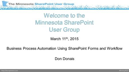 Meeting #123http://sharepointmn.com Welcome to the Minnesota SharePoint User Group March 11 th, 2015 Business Process Automation Using SharePoint Forms.