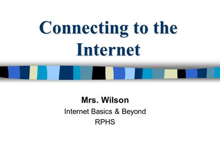 Connecting to the Internet Mrs. Wilson Internet Basics & Beyond RPHS.