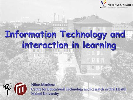 Information Technology and interaction in learning interaction in learning Nikos Mattheos Centre for Educational Technology and Research in Oral Health.