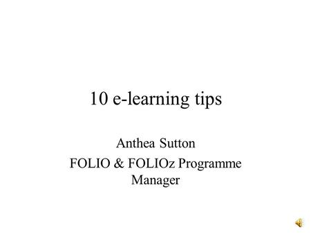 10 e-learning tips Anthea Sutton FOLIO & FOLIOz Programme Manager.