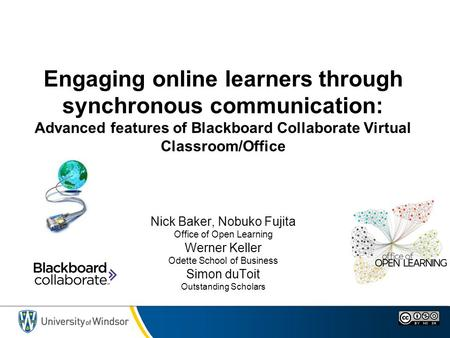 Engaging online learners through synchronous communication: Advanced features of Blackboard Collaborate Virtual Classroom/Office Nick Baker, Nobuko Fujita.
