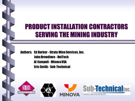 PRODUCT INSTALLATION CONTRACTORS SERVING THE MINING INDUSTRY Authors:Ed Barber - Strata Mine Services, Inc. John Breedlove - HeiTech Al Campoli - Minova.