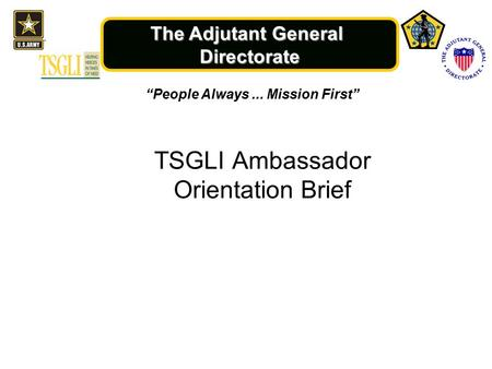 "The Adjutant General Directorate ""People Always... Mission First"" TSGLI Ambassador Orientation Brief."