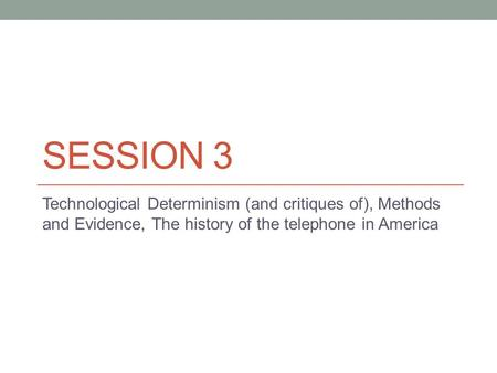 SESSION 3 Technological Determinism (and critiques of), Methods and Evidence, The history of the telephone in America.