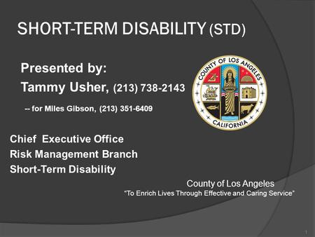 SHORT-TERM DISABILITY (STD) Presented by: Tammy Usher, (213) 738-2143 -- for Miles Gibson, (213) 351-6409 Chief Executive Office Risk Management Branch.