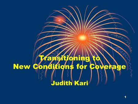 1 Transitioning to New Conditions for Coverage Judith Kari.