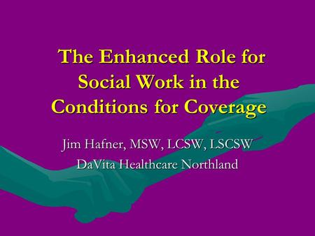 The Enhanced Role for Social Work in the Conditions for Coverage The Enhanced Role for Social Work in the Conditions for Coverage Jim Hafner, MSW, LCSW,