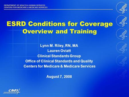 ESRD Conditions for Coverage Overview and Training Lynn M. Riley, RN, MA Lauren Oviatt Clinical Standards Group Office of Clinical Standards and Quality.